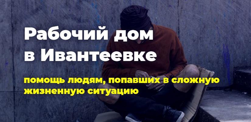 Рабочий дом в Ивантеевке. Помощь людям, попавшим в сложную жизненную ситуацию