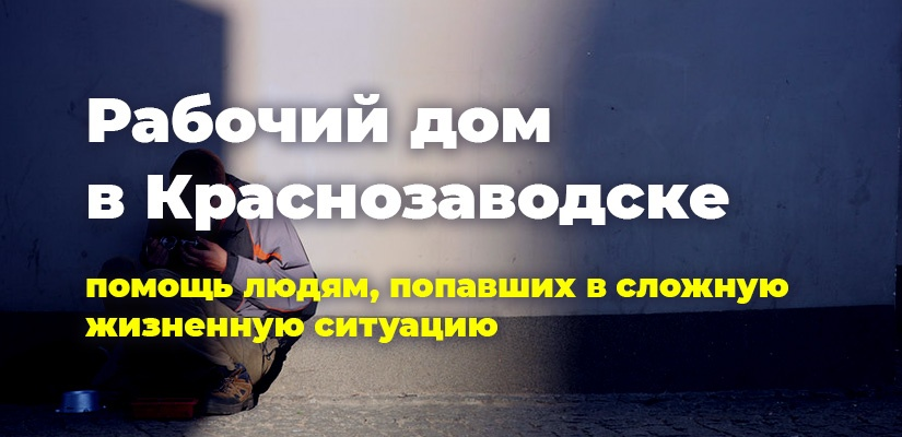 Рабочий дом в Краснозаводске. Помощь людям, попавшим в сложную жизненную ситуацию