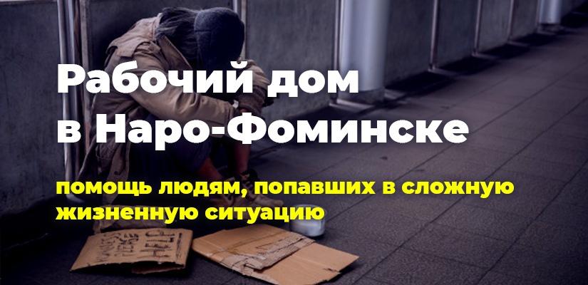Рабочий дом в Наро-Фоминске. Помощь людям, попавшим в сложную жизненную ситуацию