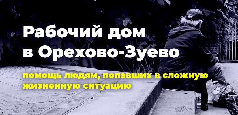 Рабочий дом в Орехово-Зуево. Помощь людям, попавшим в сложную жизненную ситуацию