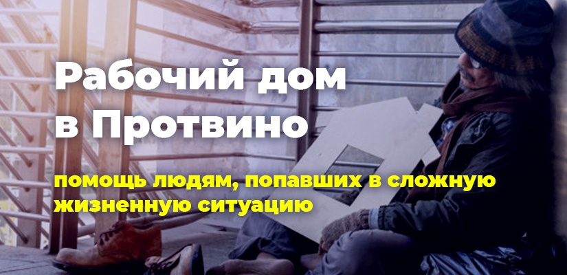 Рабочий дом в Протвино. Помощь людям, попавшим в сложную жизненную ситуацию