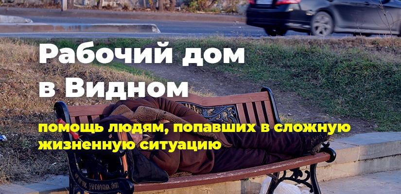 Рабочий дом в Видном. Помощь людям, попавшим в сложную жизненную ситуацию