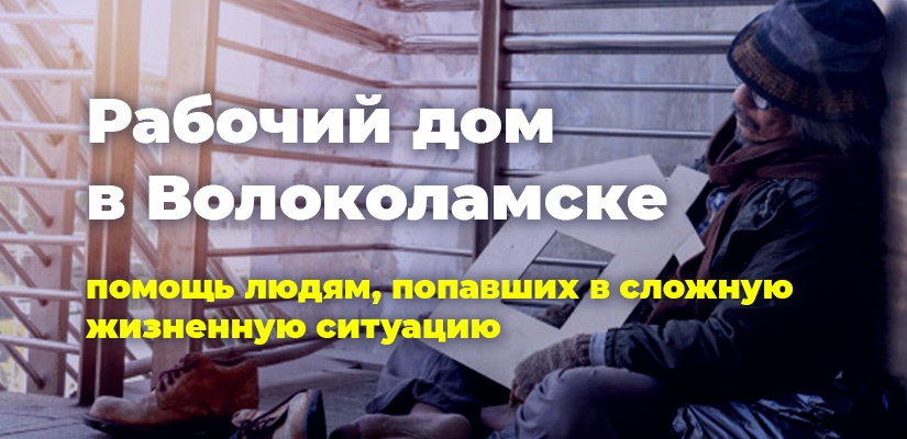 Рабочий дом в Волоколамске. Помощь людям, попавшим в сложную жизненную ситуацию